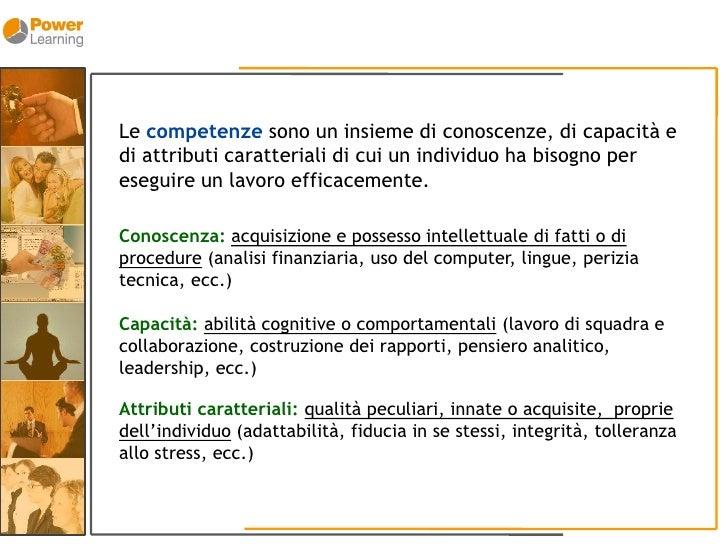 Le competenze sono un insieme di conoscenze, di capacità e di attributi caratteriali di cui un individuo ha bisogno per es...