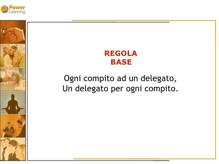 REGOLA            BASE  Ogni compito ad un delegato, Un delegato per ogni compito.