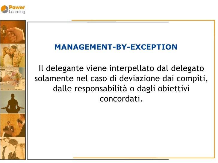 MANAGEMENT-BY-EXCEPTION   Il delegante viene interpellato dal delegato solamente nel caso di deviazione dai compiti,      ...