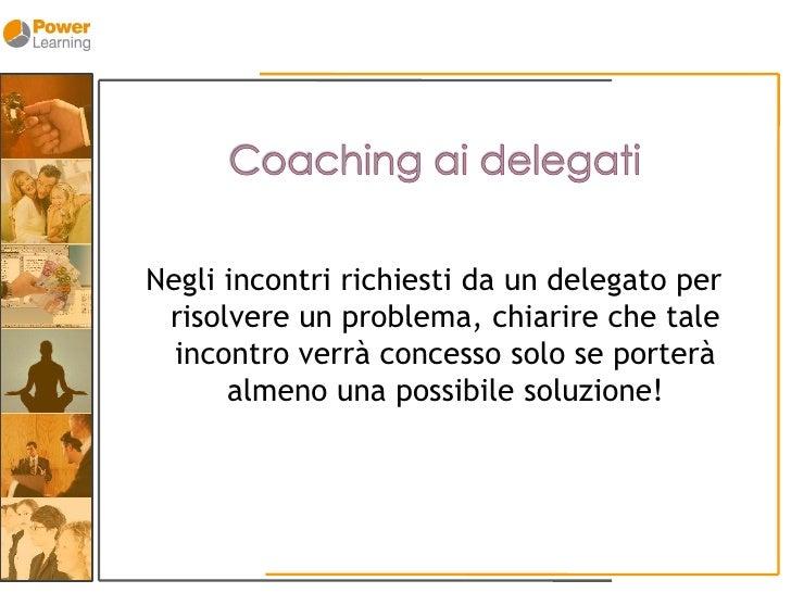 Negli incontri richiesti da un delegato per  risolvere un problema, chiarire che tale   incontro verrà concesso solo se po...