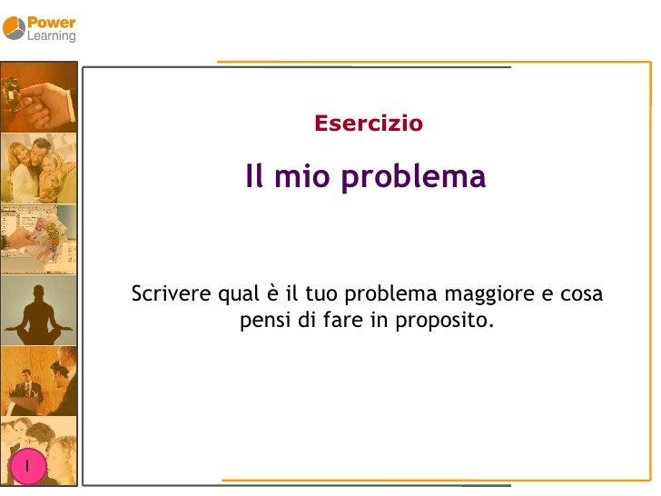 Esercizio                 Il mio problema       Scrivere qual è il tuo problema maggiore e cosa                pensi di fa...