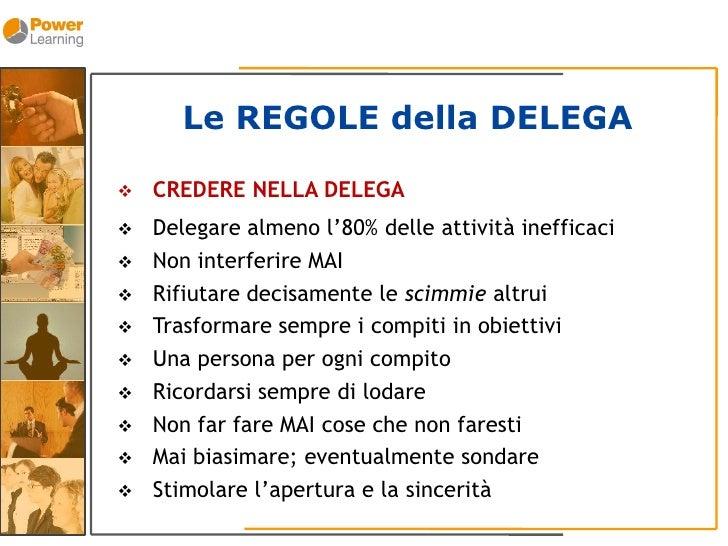 Le REGOLE della DELEGA      CREDERE NELLA DELEGA       Delegare almeno l'80% delle attività inefficaci      Non interfer...
