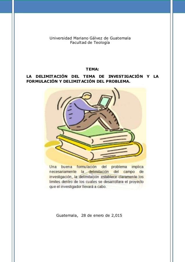 Universidad Mariano Gálvez de Guatemala Facultad de Teología TEMA: LA DELIMITACIÓN DEL TEMA DE INVESTIGACIÓN Y LA FORMULAC...