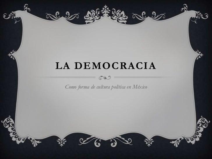 LA DEMOCRACIA Como forma de cultura política en México