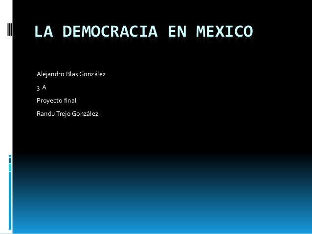 LA DEMOCRACIA EN MEXICO Alejandro Blas González 3 A Proyecto final RanduTrejo González