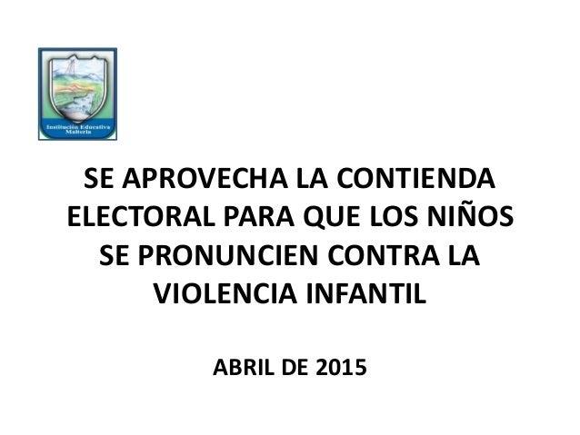 SE APROVECHA LA CONTIENDA ELECTORAL PARA QUE LOS NIÑOS SE PRONUNCIEN CONTRA LA VIOLENCIA INFANTIL ABRIL DE 2015