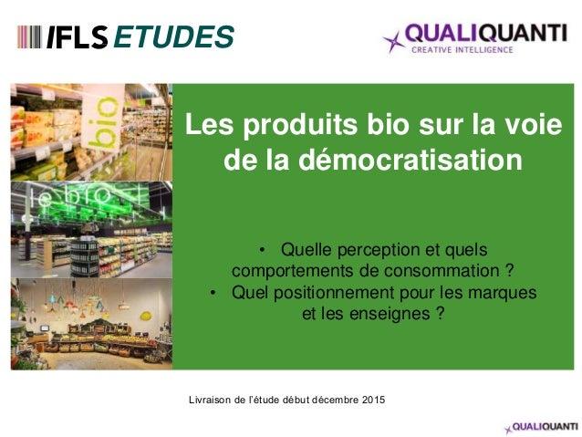 Les produits bio sur la voie de la démocratisation • Quelle perception et quels comportements de consommation ? • Quel pos...