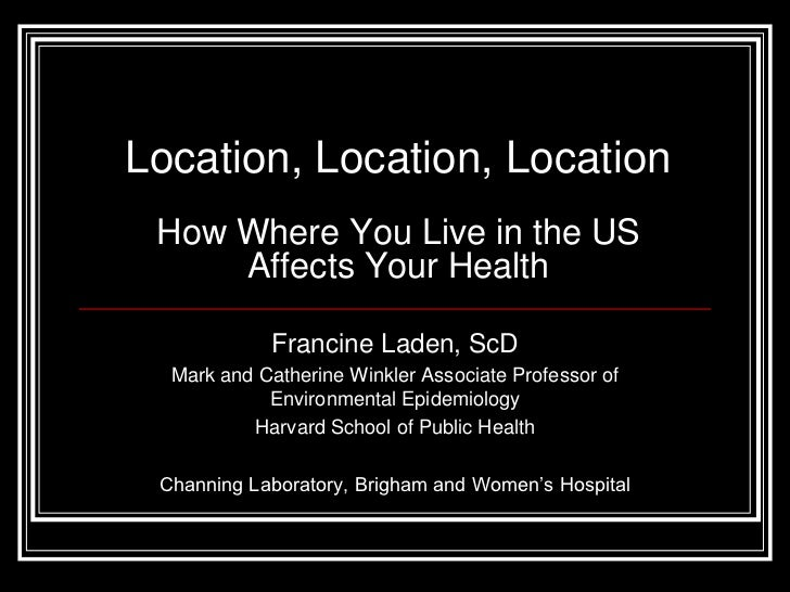 Location, Location, Location How Where You Live in the US     Affects Your Health            Francine Laden, ScD  Mark and...