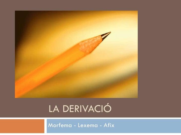 LA DERIVACIÓ Morfema - Lexema - Afix
