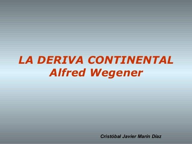 LA DERIVA CONTINENTAL Alfred Wegener  Cristóbal Javier Marín Díaz