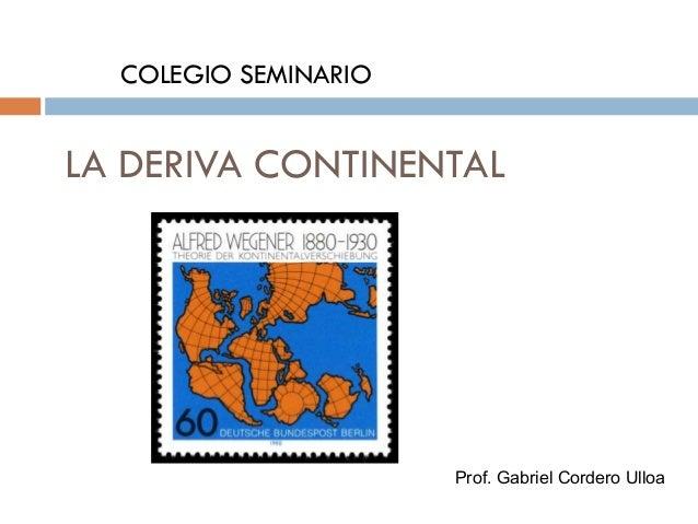 LA DERIVA CONTINENTAL COLEGIO SEMINARIO Prof. Gabriel Cordero Ulloa