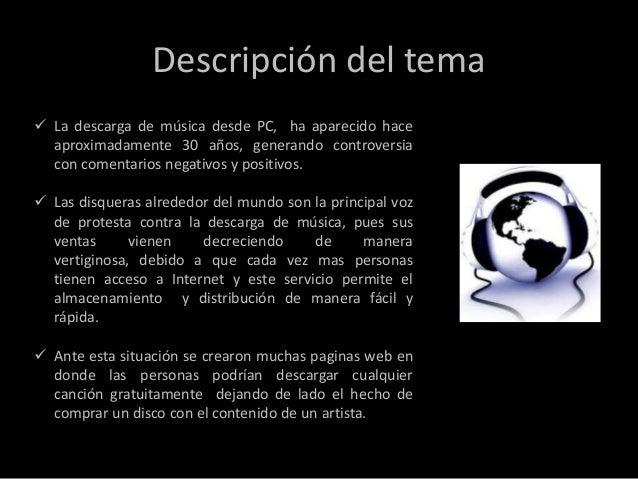 Descripción del tema La descarga de música desde PC, ha aparecido hace  aproximadamente 30 años, generando controversia  ...
