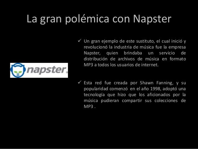 La gran polémica con Napster          Un gran ejemplo de este sustituto, el cual inició y           revolucionó la indust...
