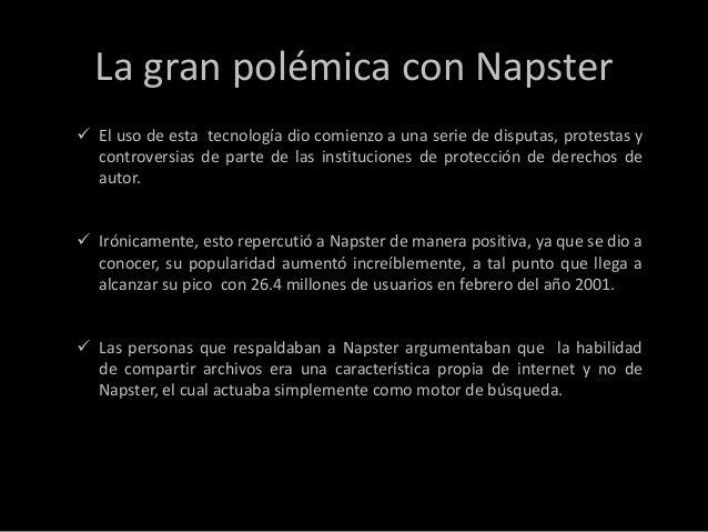 La gran polémica con Napster El uso de esta tecnología dio comienzo a una serie de disputas, protestas y  controversias d...