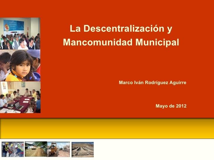 La Descentralización yMancomunidad Municipal           Marco Iván Rodríguez Aguirre                          Mayo de 2012
