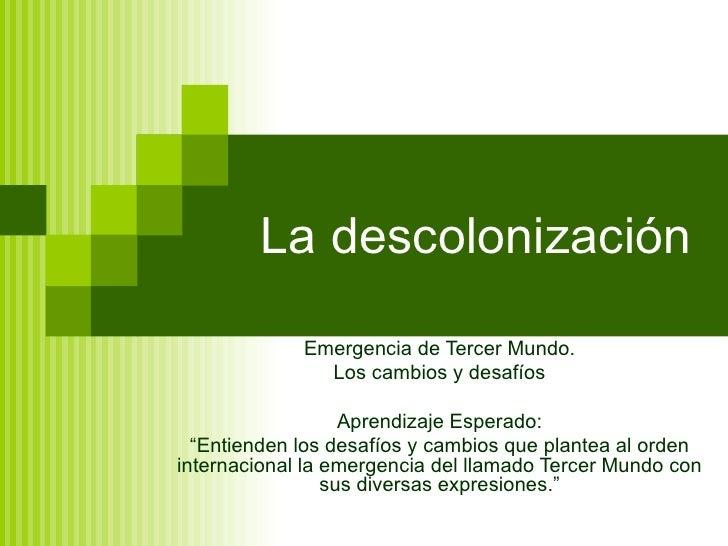 """La descolonización Emergencia de Tercer Mundo. Los cambios y desafíos Aprendizaje Esperado: """" Entienden los desafíos y cam..."""
