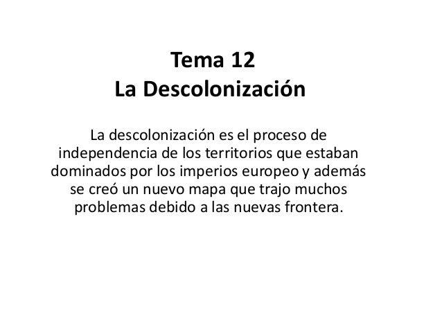 Tema 12  La Descolonización  La descolonización es el proceso de  independencia de los territorios que estaban  dominados ...