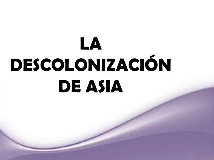 LA DESCOLONIZACIÓN DE ASIA<br />