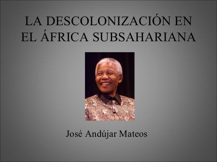 LA DESCOLONIZACIÓN ENEL ÁFRICA SUBSAHARIANA     José Andújar Mateos