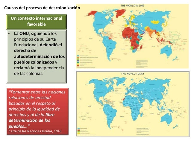 Causas del proceso de descolonización Un contexto internacional favorable • La ONU, siguiendo los principios de su Carta F...