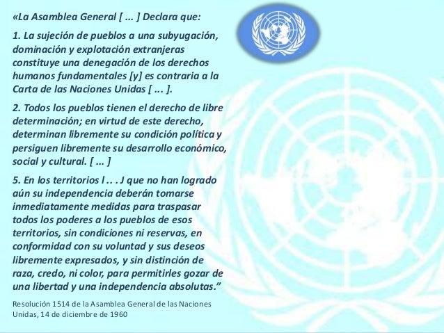«La Asamblea General [ ... ] Declara que: 1. La sujeción de pueblos a una subyugación, dominación y explotación extranjera...