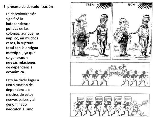 El proceso de descolonización La descolonización significó la independencia política de las colonias, aunque no implicó, e...