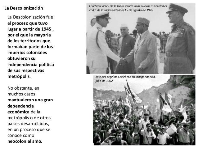 La Descolonización La Descolonización fue el proceso que tuvo lugar a partir de 1945 , por el que la mayoría de los territ...