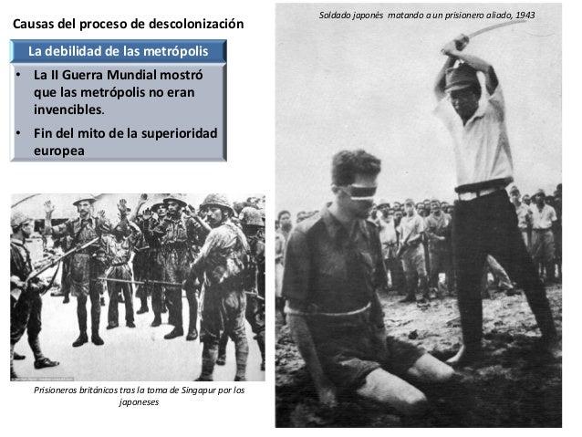 Causas del proceso de descolonización Soldado japonés matando a un prisionero aliado, 1943 La debilidad de las metrópolis ...