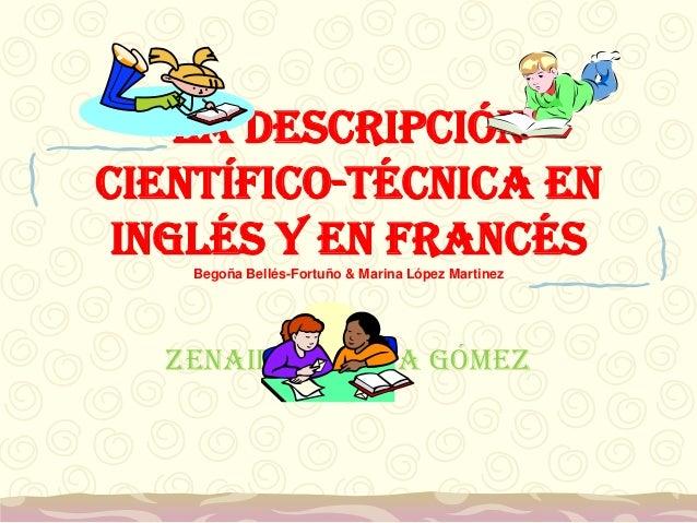 La descripción científico-técnica en inglés y en francés Begoña Bellés-Fortuño & Marina López Martinez Zenaida García Gómez