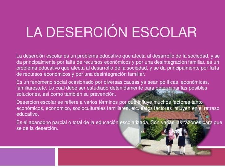 La Deserción Escolar<br />La deserción escolar es un problema educativo que afecta al desarrollo de la sociedad, y se da p...
