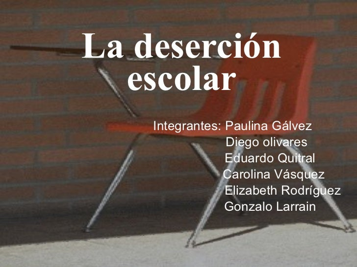 La deserción escolar Integrantes: Paulina Gálvez Diego olivares Eduardo Quitral Carolina Vásquez  Elizabeth Rodríguez Gonz...