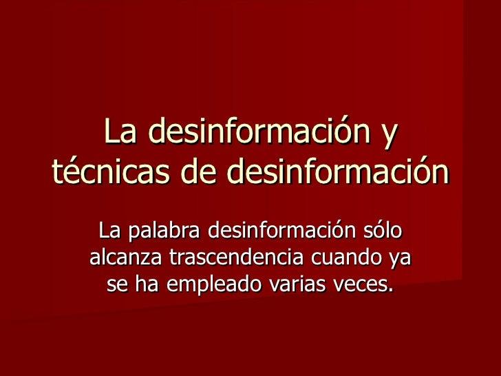 La desinformación ytécnicas de desinformación   La palabra desinformación sólo  alcanza trascendencia cuando ya    se ha e...
