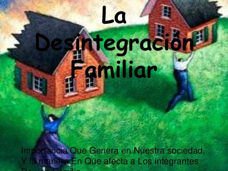 La   Desintegración      FamiliarImportancia Que Genera en Nuestra sociedad,Y la manera En Que afecta a Los integrantes