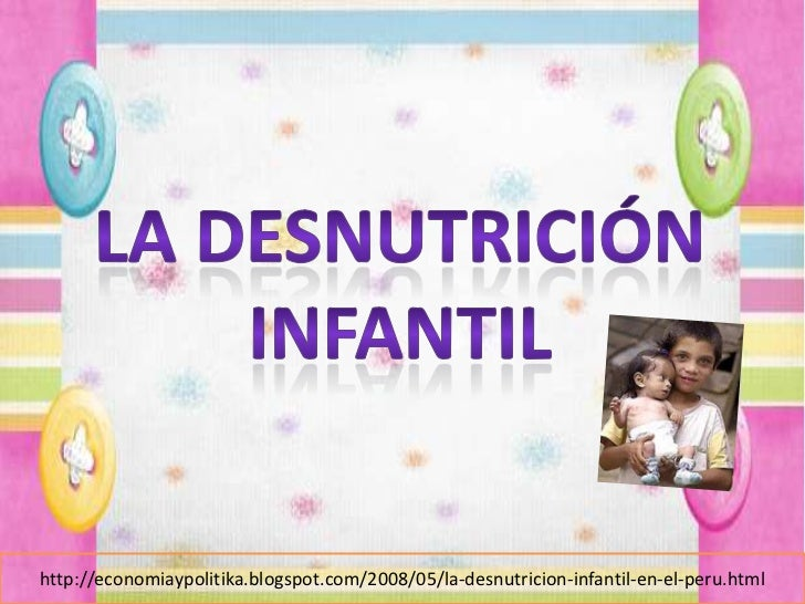 La desnutrición Infantil <br />http://economiaypolitika.blogspot.com/2008/05/la-desnutricion-infantil-en-el-peru.html<br />