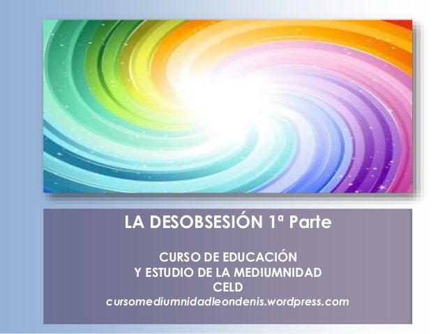 LA DESOBSESIÓN 1ª Parte CURSO DE EDUCACIÓN Y ESTUDIO DE LA MEDIUMNIDAD CELD cursomediumnidadleondenis.wordpress.com