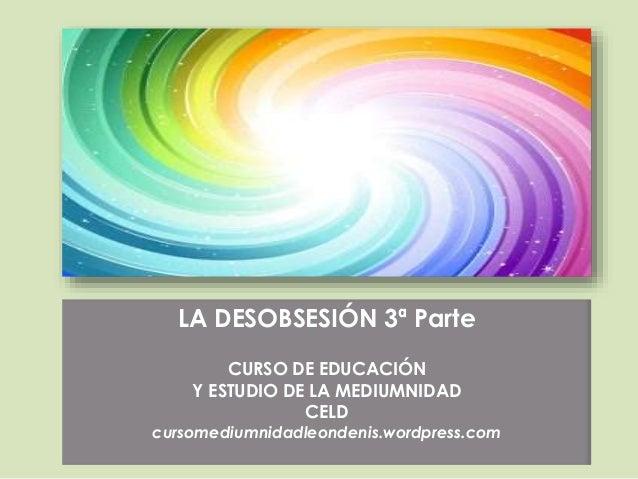 LA DESOBSESIÓN 3ª Parte CURSO DE EDUCACIÓN Y ESTUDIO DE LA MEDIUMNIDAD CELD cursomediumnidadleondenis.wordpress.com