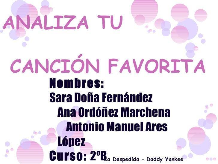 ANALIZA TU  CANCIÓN FAVORITA Nombres:  Sara Doña Fernández  Ana Ordóñez Marchena  Antonio Manuel Ares López Curso:  2ºB La...