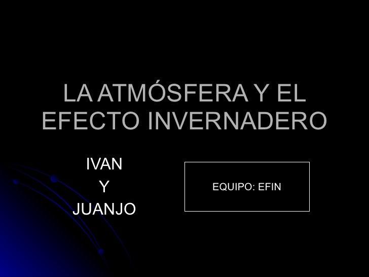 LA ATMÓSFERA Y EL EFECTO INVERNADERO IVAN Y JUANJO EQUIPO: EFIN
