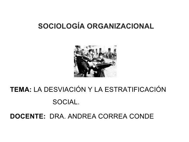 SOCIOLOGÍA ORGANIZACIONALTEMA: LA DESVIACIÓN Y LA ESTRATIFICACIÓN          SOCIAL.DOCENTE: DRA. ANDREA CORREA CONDE       ...