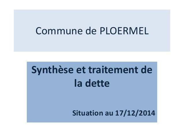 Commune de PLOERMEL Synthèse et traitement de la dette Situation au 17/12/2014