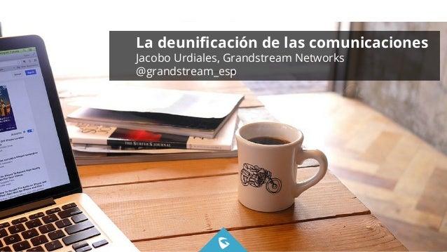 1WWW.GRANDSTREAM.COM Deunificación de las Comunicaciones PROPRIETARY & CONFIDENTIAL 9/3/2015 La deunificación de las comunic...