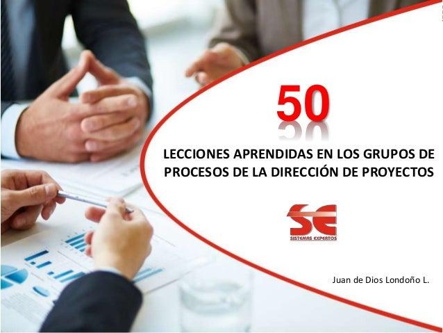 LECCIONES APRENDIDAS EN LOS GRUPOS DE PROCESOS DE LA DIRECCIÓN DE PROYECTOS Juan de Dios Londoño L. 05