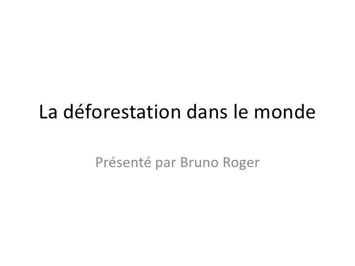 La déforestation dans le monde      Présenté par Bruno Roger