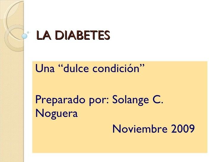 """LA DIABETES Una  """"dulce condición"""" Preparado por: Solange C.  Noguera Noviembre 2009"""