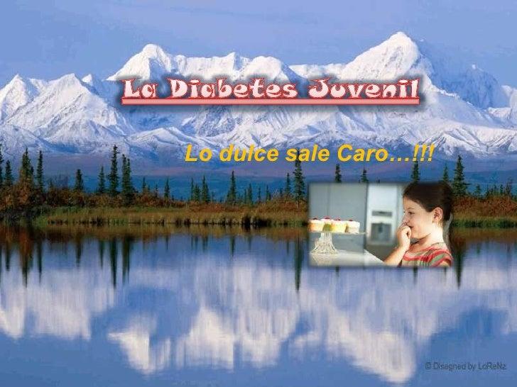 La Diabetes Juvenil<br />Lo dulce sale Caro…!!!<br />