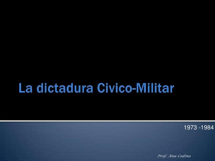 La dictadura Civico-Militar<br />1973 -1984<br />Prof. Ana Codina<br />