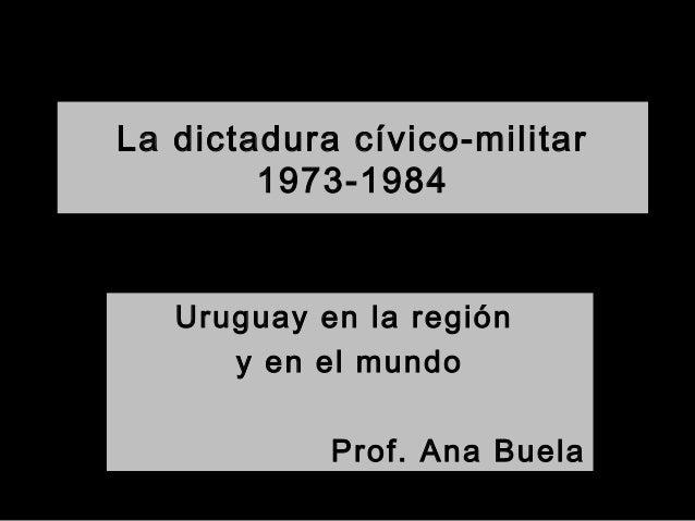 La dictadura cívico-militar 1973-1984 Uruguay en la región y en el mundo Prof. Ana Buela
