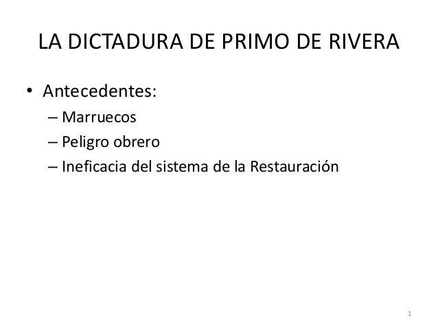 1 LA DICTADURA DE PRIMO DE RIVERA • Antecedentes: – Marruecos – Peligro obrero – Ineficacia del sistema de la Restauración