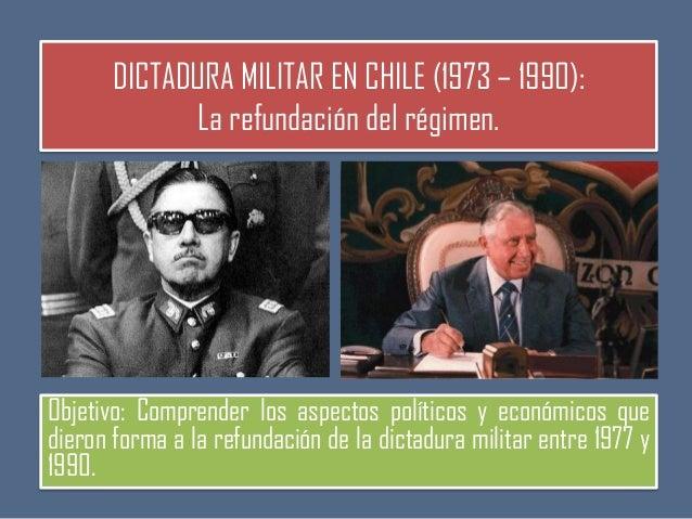 DICTADURA MILITAR EN CHILE (1973 – 1990): La refundación del régimen.  Objetivo: Comprender los aspectos políticos y econó...