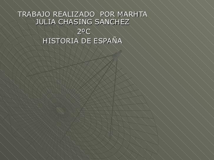 TRABAJO REALIZADO POR MARHTA    JULIA CHASING SANCHEZ              2ºC      HISTORIA DE ESPAÑA